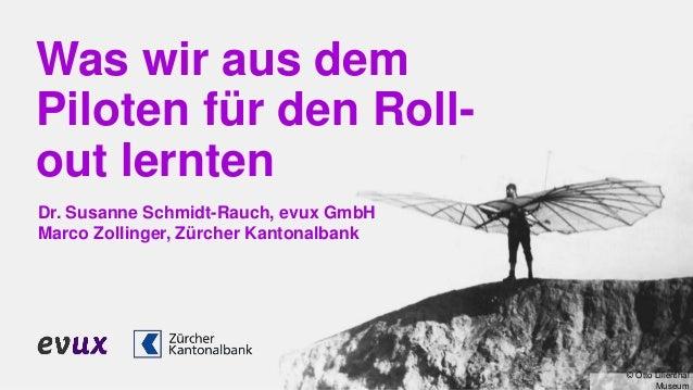 Was wir aus dem Piloten für den Roll- out lernten Dr. Susanne Schmidt-Rauch, evux GmbH Marco Zollinger, Zürcher Kantonalba...
