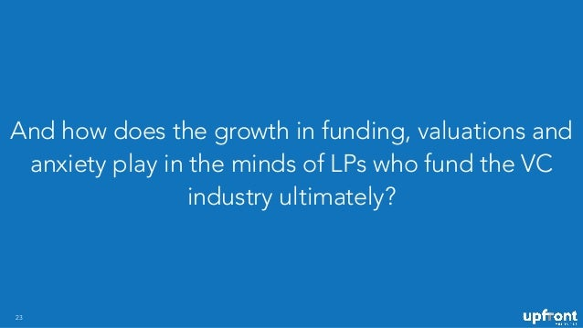 And how does the growth in funding, valuations and anxiety play in the minds of LPs who fund the VC industry ultimately? 23