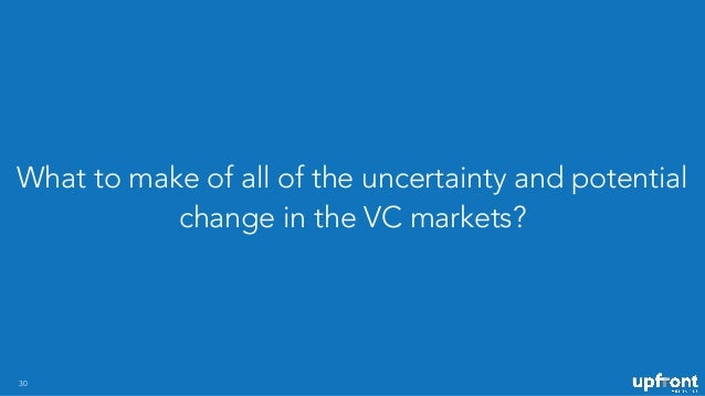 What to make of all of the uncertainty and potential change in the VC markets? 30