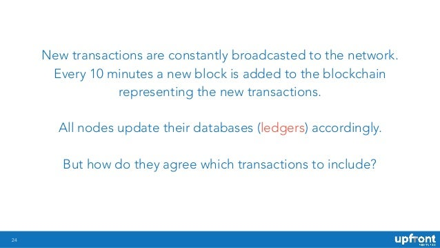 24 New transactions are constantly broadcasted to the network. Every 10 minutes a new block is added to the blockchain rep...