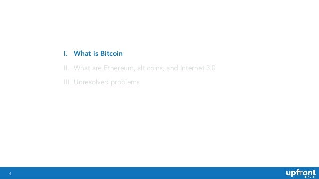 4 I. What is Bitcoin II. What are Ethereum, alt coins, and Internet 3.0 III. Unresolved problems