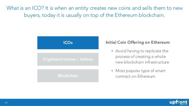 40 What is an ICO? It is when an entity creates new coins and sells them to new buyers, today it is usually on top of the ...