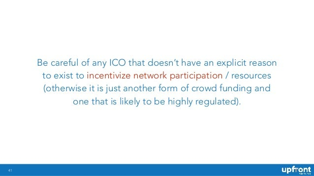 41 Be careful of any ICO that doesn't have an explicit reason to exist to incentivize network participation / resources (o...
