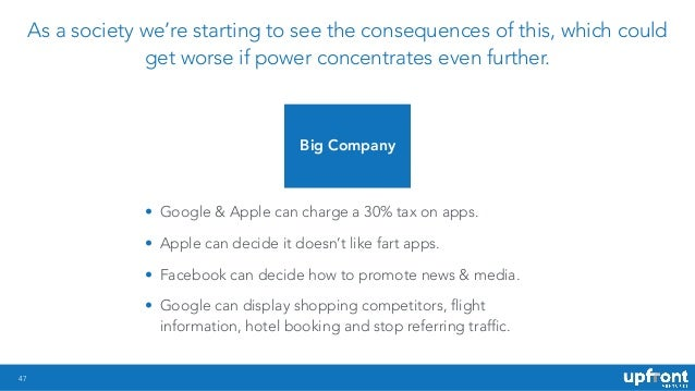 47 • Google & Apple can charge a 30% tax on apps. • Apple can decide it doesn't like fart apps. • Facebook can decide how ...