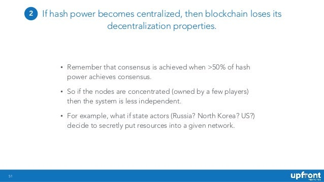 51 If hash power becomes centralized, then blockchain loses its decentralization properties. • Remember that consensus is ...