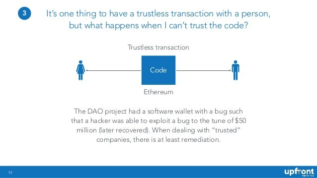52 It's one thing to have a trustless transaction with a person, but what happens when I can't trust the code? The DAO pro...