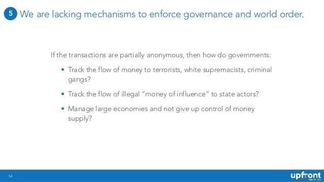 54 We are lacking mechanisms to enforce governance and world order. If the transactions are partially anonymous, then how ...