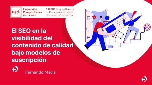 El SEO en la visibilidad del contenido de calidad bajo modelos de suscripción Fernando Maciá