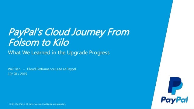 © 2015 PayPal Inc. All rights reserved. Confidential and proprietary. PayPal's Cloud Journey From Folsom to Kilo Wei Tian ...