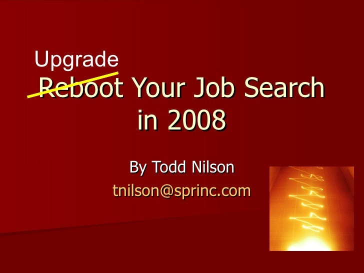 Reboot Your Job Search in 2008 By Todd Nilson [email_address] Upgrade