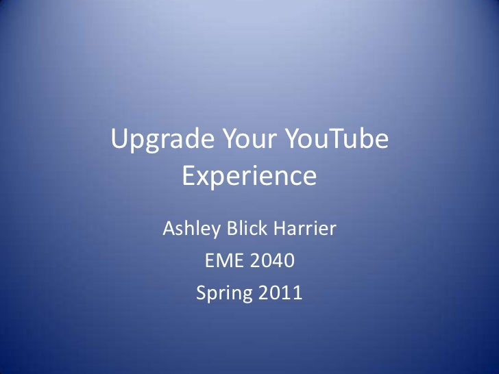 Upgrade Your YouTube Experience<br />Ashley Blick Harrier<br />EME 2040<br />Spring 2011<br />