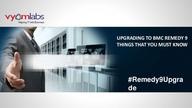 UPGRADING TO BMC REMEDY 9 THINGS THAT YOU MUST KNOW #Remedy9Upgra de