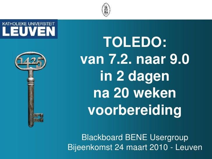 TOLEDO: van 7.2. naar 9.0 in 2 dagen na 20 weken voorbereidingBlackboard BENE Usergroup Bijeenkomst 24 maart 2010 - Leuven...