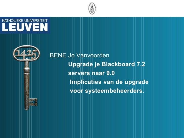 BENE Jo Vanvoorden Upgrade je Blackboard 7.2  servers naar 9.0   Implicaties van de upgrade   voor systeembeheerders.
