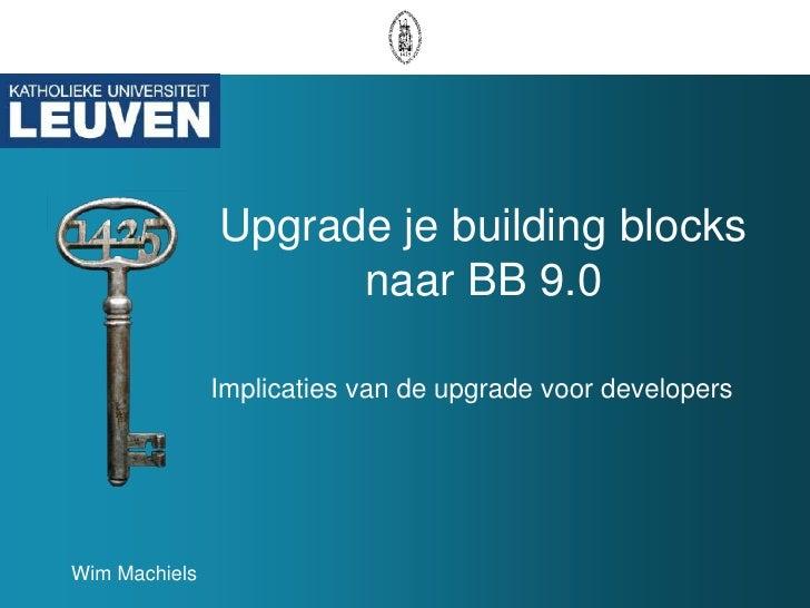 Upgrade je building blocks naar BB 9.0<br />Implicaties van de upgrade voor developers<br />Wim Machiels<br />