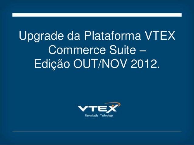 Upgrade da Plataforma VTEX     Commerce Suite –  Edição OUT/NOV 2012.