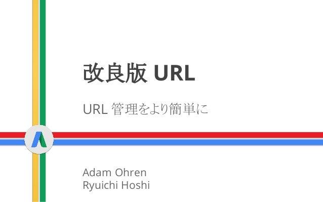 改良版 URL URL 管理をより簡単に Adam Ohren Ryuichi Hoshi