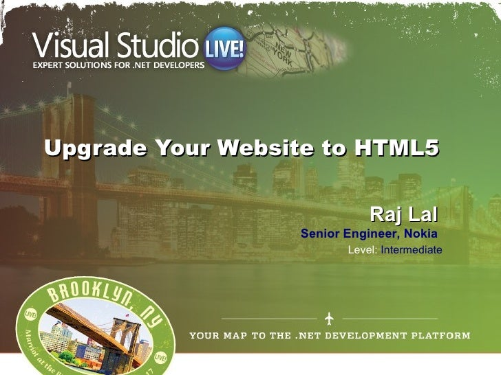 Upgrade Your Website to HTML5                             Raj Lal                  Senior Engineer, Nokia                 ...