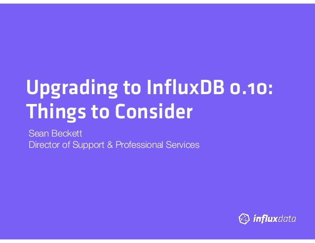 Upgrading to InfluxDB 0.10: Things to Consider Sean Beckett Director of Support & Professional Services