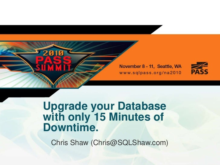 Upgrade your Databasewith only 15 Minutes of Downtime.<br />Chris Shaw (Chris@SQLShaw.com)<br />