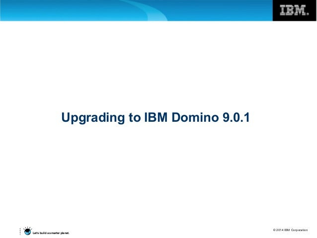 © 2014 IBM Corporation Let's build a smarter planet. Upgrading to IBM Domino 9.0.1