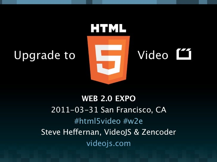 Upgrade to                  Video               WEB 2.0 EXPO       2011-03-31 San Francisco, CA             #html5video #w...