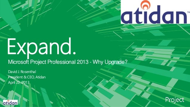 Expand.Microsoft Project Professional 2013 - Why Upgrade?David J. RosenthalPresident & CEO, AtidanApril 22, 2013
