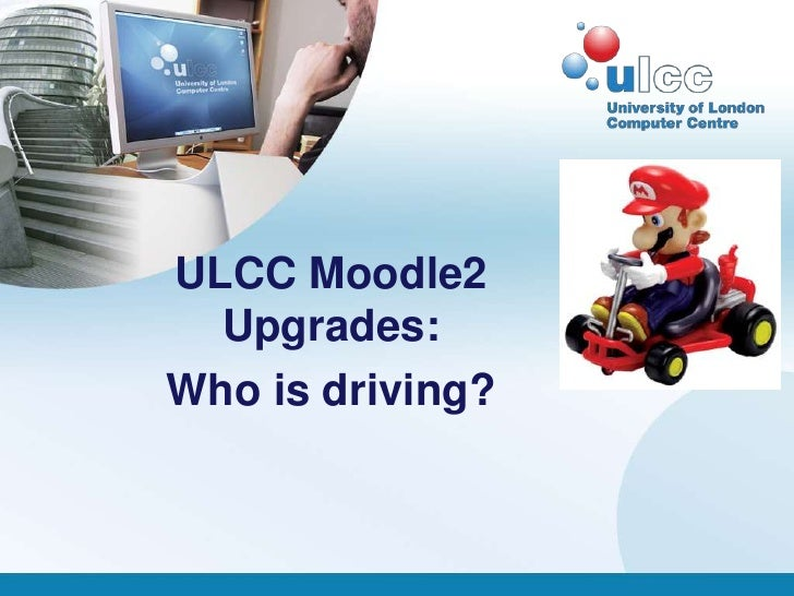 ULCC Moodle2  Upgrades:Who is driving?