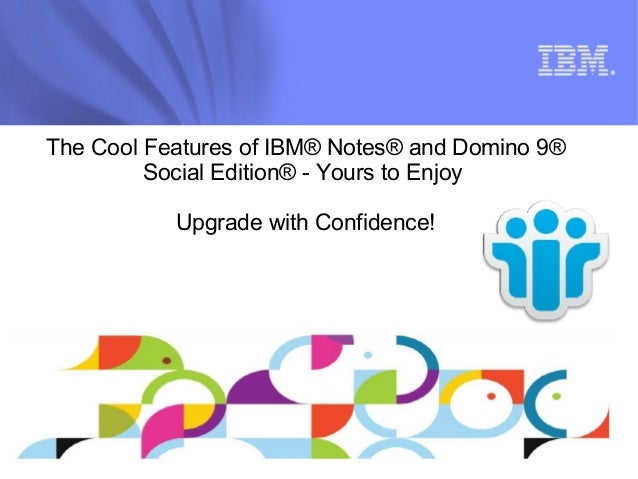 The Cool Features of IBM® Notes® and Domino 9®  Social Edition® - Yours to Enjoy  Upgrade with Confidence!