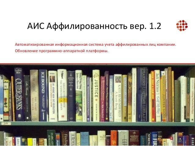 АИС Аффилированность вер. 1.2 Автоматизированная информационная система учета аффилированных лиц компании. Обновление прог...