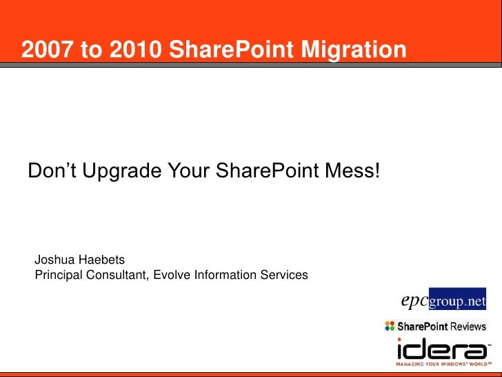2007 to 2010 SharePoint Migration<br />Don't Upgrade Your SharePoint Mess!<br />Joshua Haebets<br />Principal Consultant, ...
