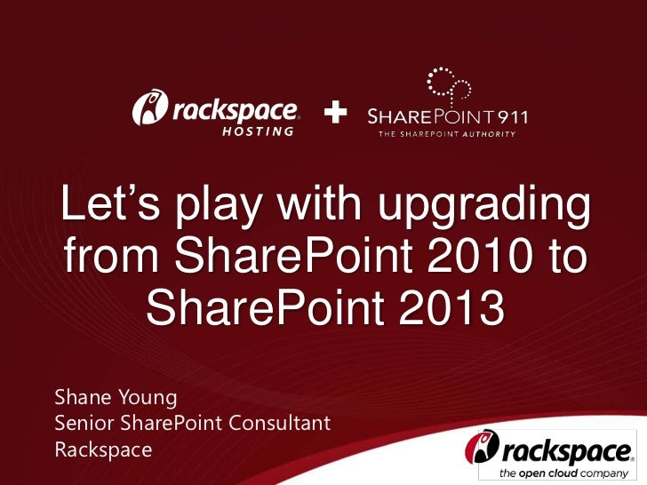 Let's play with upgradingfrom SharePoint 2010 to    SharePoint 2013Shane YoungSenior SharePoint ConsultantRackspace