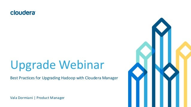 Upgrade Webinar Best Practices for Upgrading Hadoop with Cloudera Manager Vala Dormiani | Product Manager