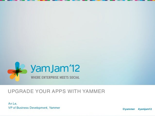 UPGRADE YOUR APPS WITH YAMMER!An Le,!VP of Business Development, Yammer!   @yammer !#yamjam12!                            ...