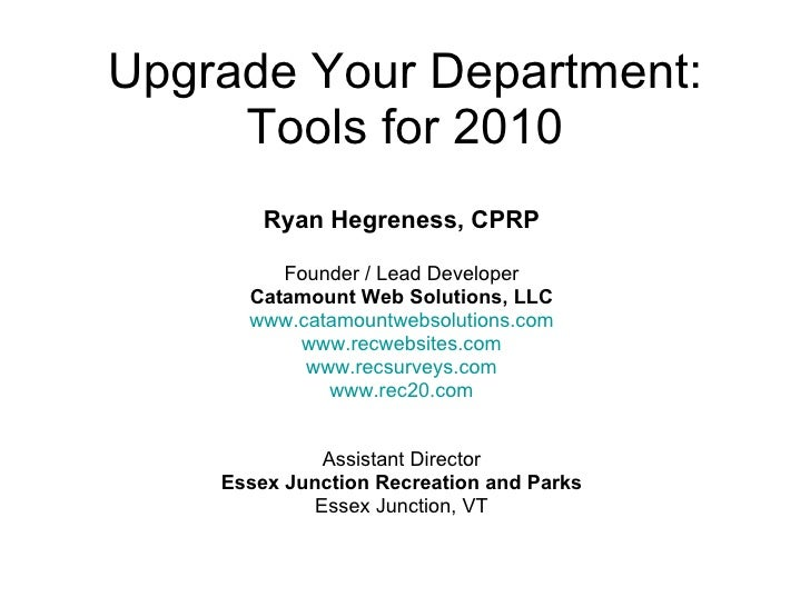 Upgrade Your Department: Tools for 2010 Ryan Hegreness, CPRP Founder / Lead Developer Catamount Web Solutions, LLC www.cat...