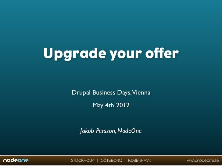 Upgrade your offer   Drupal Business Days,Vienna           May 4th 2012      Jakob Persson, NodeOne   STOCKHOLM | GÖTEBORG...