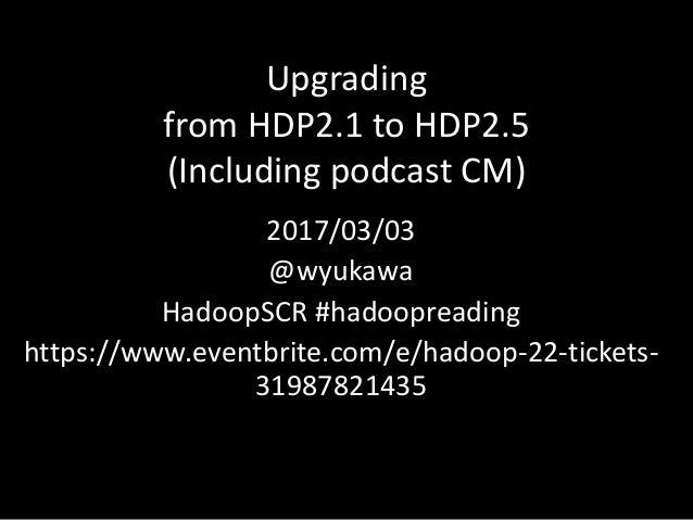 Upgrading fromHDP2.1toHDP2.5 (IncludingpodcastCM) 2017/03/03 @wyukawa HadoopSCR#hadoopreading https://www.eventbrite...
