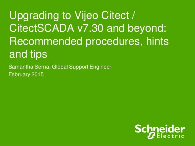 Upgrading to Vijeo Citect / CitectSCADA v7.30 and beyond: Recommended procedures, hints and tips Samantha Serna, Global Su...