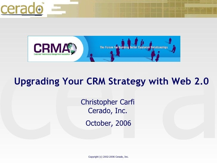 October 30, 2006 October, 2006 Christopher Carfi Cerado, Inc. Upgrading Your CRM Strategy with Web 2.0