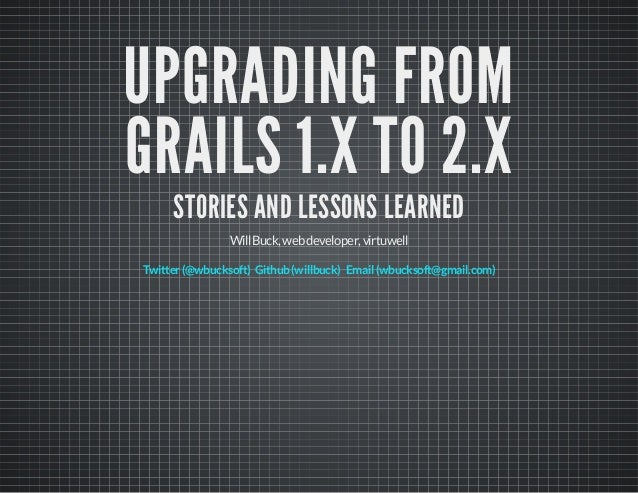 UPGRADING FROM GRAILS 1.X TO 2.X STORIES AND LESSONS LEARNED WillBuck,webdeveloper,virtuwell Twitter(@wbucksoft) Github(wi...