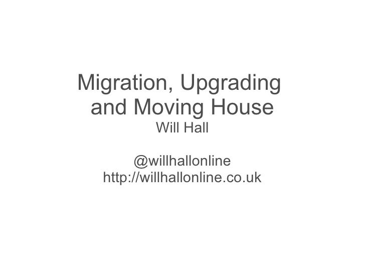 Migration, Upgrading and Moving House           Will Hall        @willhallonline  http://willhallonline.co.uk