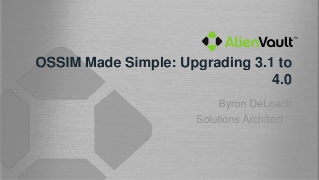 OSSIM Made Simple: Upgrading 3.1 to                                4.0                         Byron DeLoach              ...