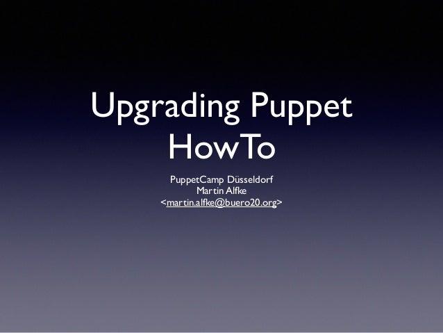 Upgrading Puppet  HowTo  PuppetCamp Düsseldorf  Martin Alfke  <martin.alfke@buero20.org>