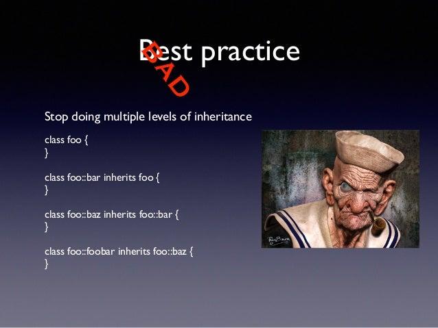 BAD  Best practice  Stop doing multiple levels of inheritance  !  class foo {  }  !  class foo::bar inherits foo {  }  !  ...