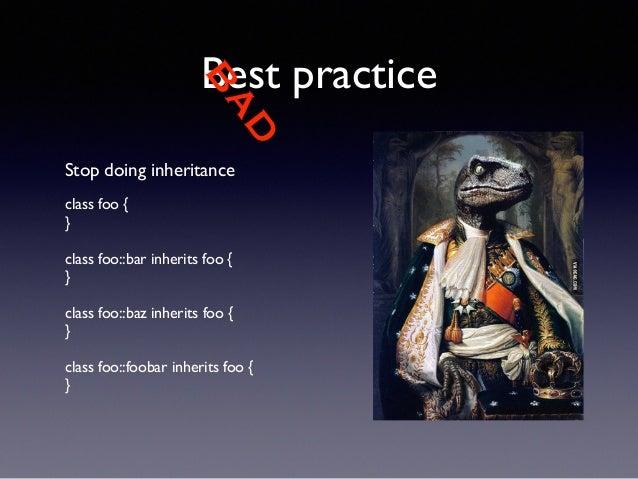 BAD  Best practice  Stop doing inheritance  !  class foo {  }  !  class foo::bar inherits foo {  }  !  class foo::baz inhe...