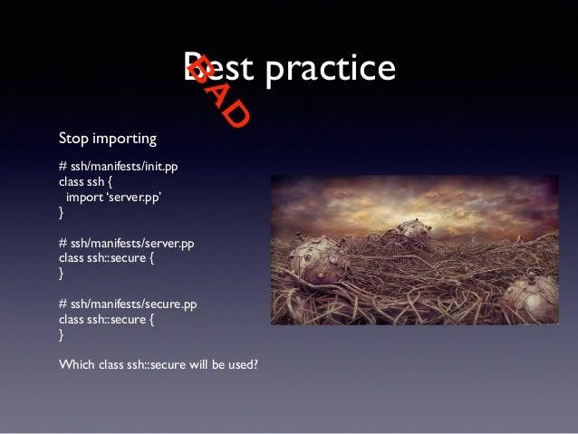 BAD  Best practice  Stop importing  !  # ssh/manifests/init.pp  class ssh {  import 'server.pp'  }  !  # ssh/manifests/ser...
