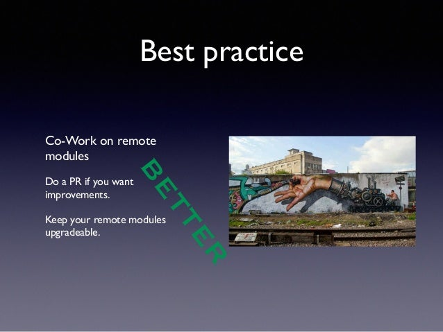 Best practice  Co-Work on remote  modules  !  Do a PR if you want  improvements.  !  Keep your remote modules  upgradeable...