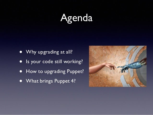 Agenda  • Why upgrading at all?  • Is your code still working?  • How to upgrading Puppet?  • What brings Puppet 4?