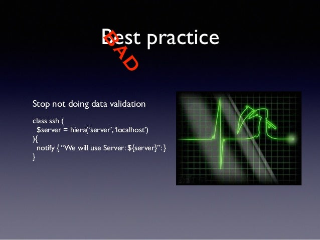 """BAD  Best practice  Stop not doing data validation  !  class ssh (  $server = hiera('server', 'localhost')  ){  notify { """"..."""