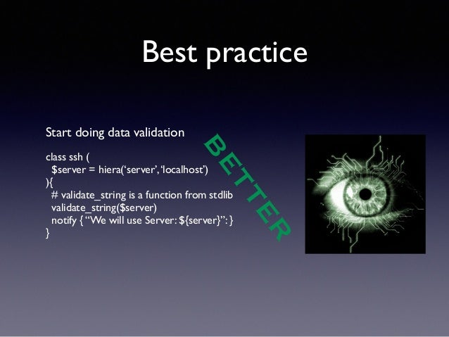 Best practice  BETTER  Start doing data validation  !  class ssh (  $server = hiera('server', 'localhost')  ){  # validate...